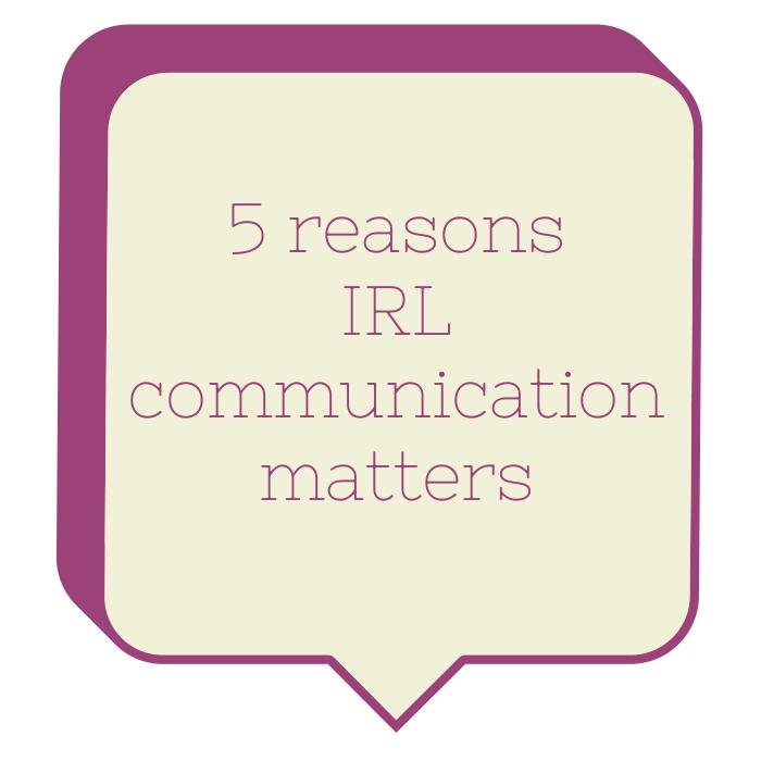 5 reasons IRL communication matters
